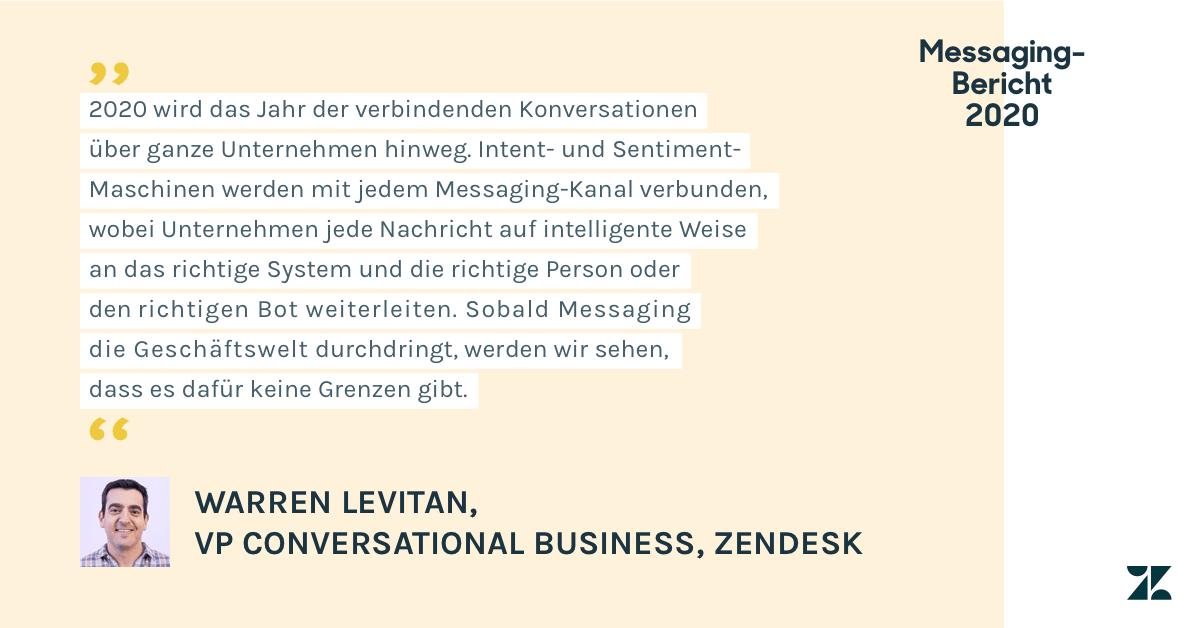 Laut Warren Levitan, VP of Conversational Business bei Zendesk, wird 2020 das Jahr der verbindenden Konversationen über ganze Unternehmen hinweg. Intent- und Sentiment-Maschinen werden mit jedem Messaging-Kanal verbunden, wobei Unternehmen jede Nachricht auf intelligente Weise an das richtige System und die richtige Person oder den richtigen Bot weiterleiten. Sobald Messaging die Geschäftswelt durchdringt, werden wir sehen, dass es dafür keine Grenzen gibt.