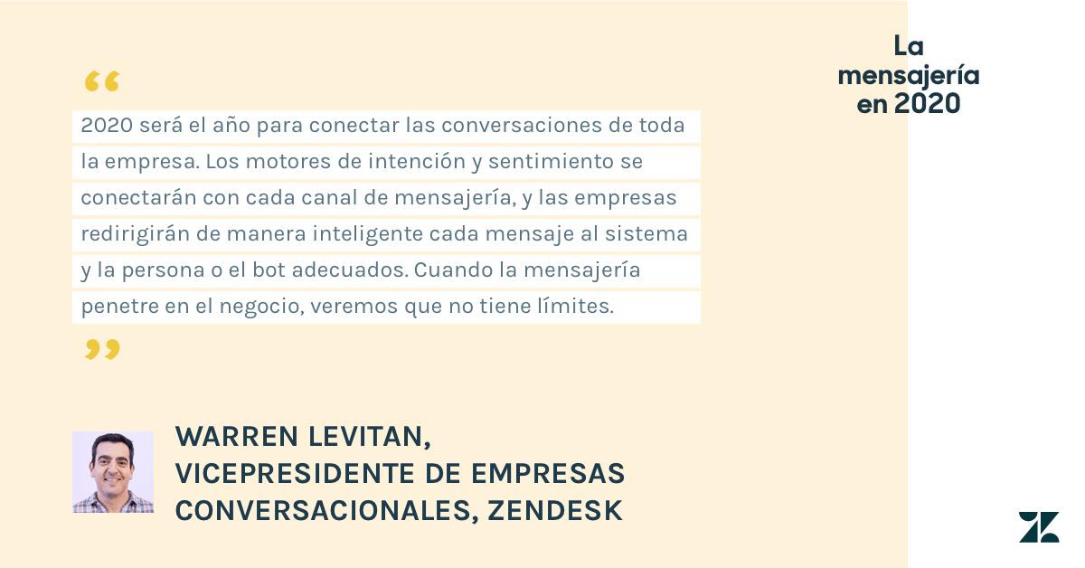 Warren Levitan, vicepresidente de Conversaciones de Negocios de Zendesk, dice que 2020 será el año para conectar las conversaciones de toda la empresa. Los motores de intención y sentimiento se conectarán con cada canal de mensajería, y las empresas redirigirán de manera inteligente cada mensaje al sistema y la persona o el bot adecuados. Cuando la mensajería penetre en el negocio, veremos que no tiene límites.