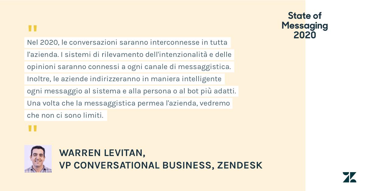 Warren Levitan, VP Conversational Business presso Zendesk, ha dichiarato che nel 2020 le conversazioni saranno interconnesse in tutta l'azienda. I sistemi di rilevamento dell'intenzionalità e delle opinioni saranno connessi a ogni canale di messaggistica. Inoltre, le aziende indirizzeranno in maniera intelligente ogni messaggio al sistema e alla persona o al bot più adatti. Una volta che la messaggistica permea l'azienda, vedremo che non ci sono limiti.